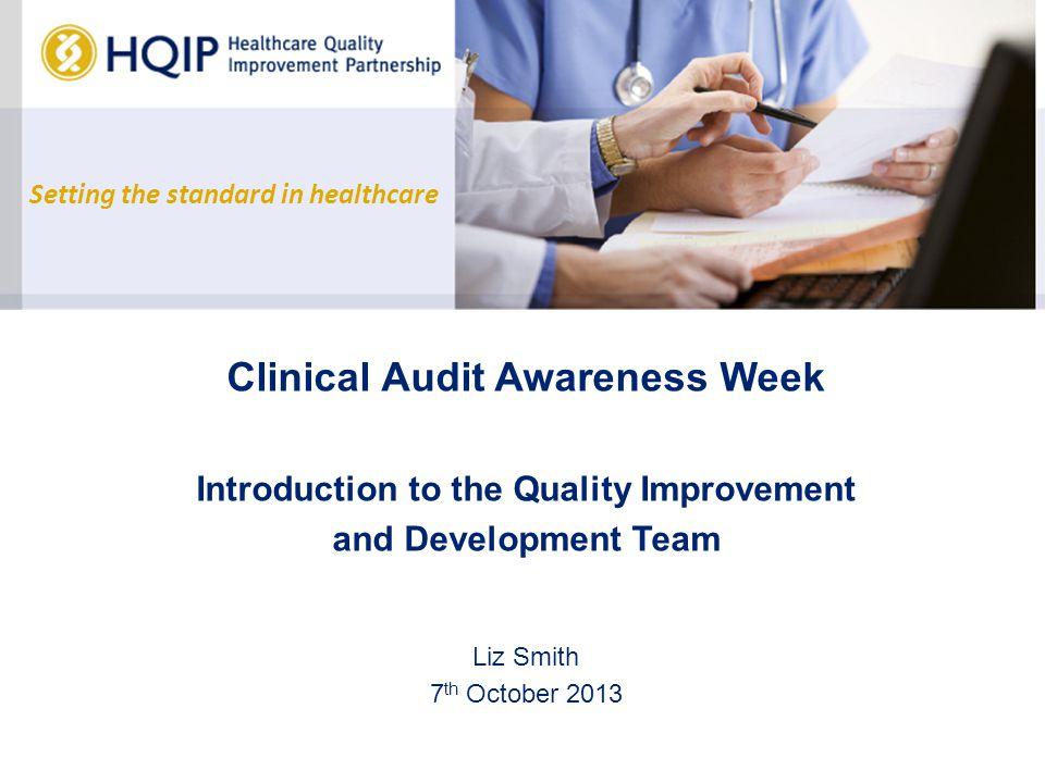 Setting the standard in healthcare Clinical Audit Awareness Week Introduction to the Quality Improvement and Development Team Liz Smith 7 th October 2