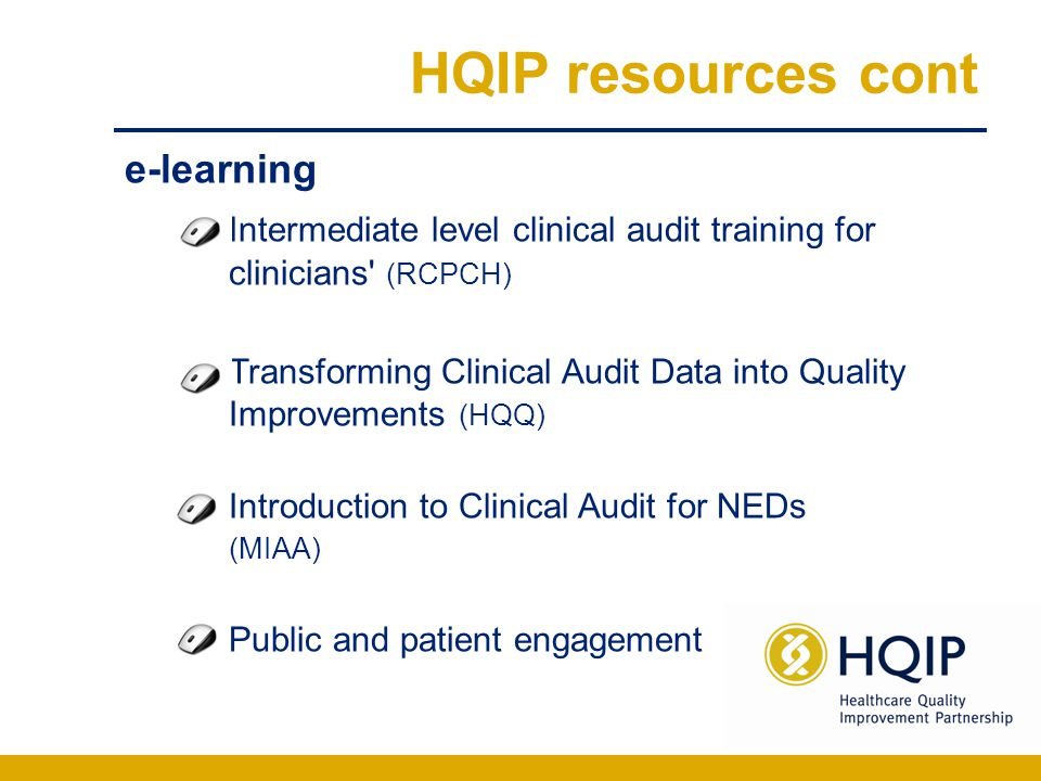 HQIP resources cont e-learning Intermediate level clinical audit training for clinicians (RCPCH) Transforming Clinical Audit Data into Quality Improvements (HQQ) Introduction to Clinical Audit for NEDs (MIAA) Public and patient engagement
