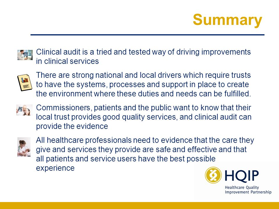 Summary Clinical audit is a tried and tested way of driving improvements in clinical services There are strong national and local drivers which requir