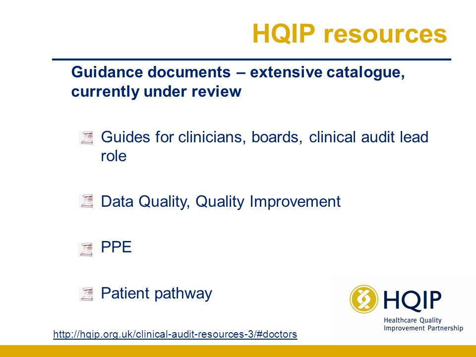 HQIP resources Guidance documents – extensive catalogue, currently under review Guides for clinicians, boards, clinical audit lead role Data Quality,