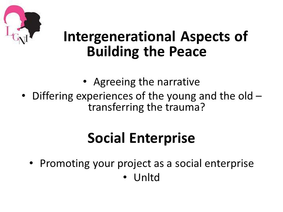 Intergenerational Aspects of Building the Peace Agreeing the narrative Differing experiences of the young and the old – transferring the trauma.