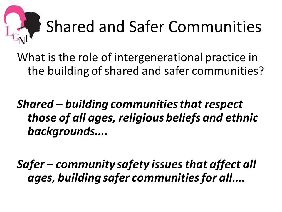Shared and Safer Communities What is the role of intergenerational practice in the building of shared and safer communities.