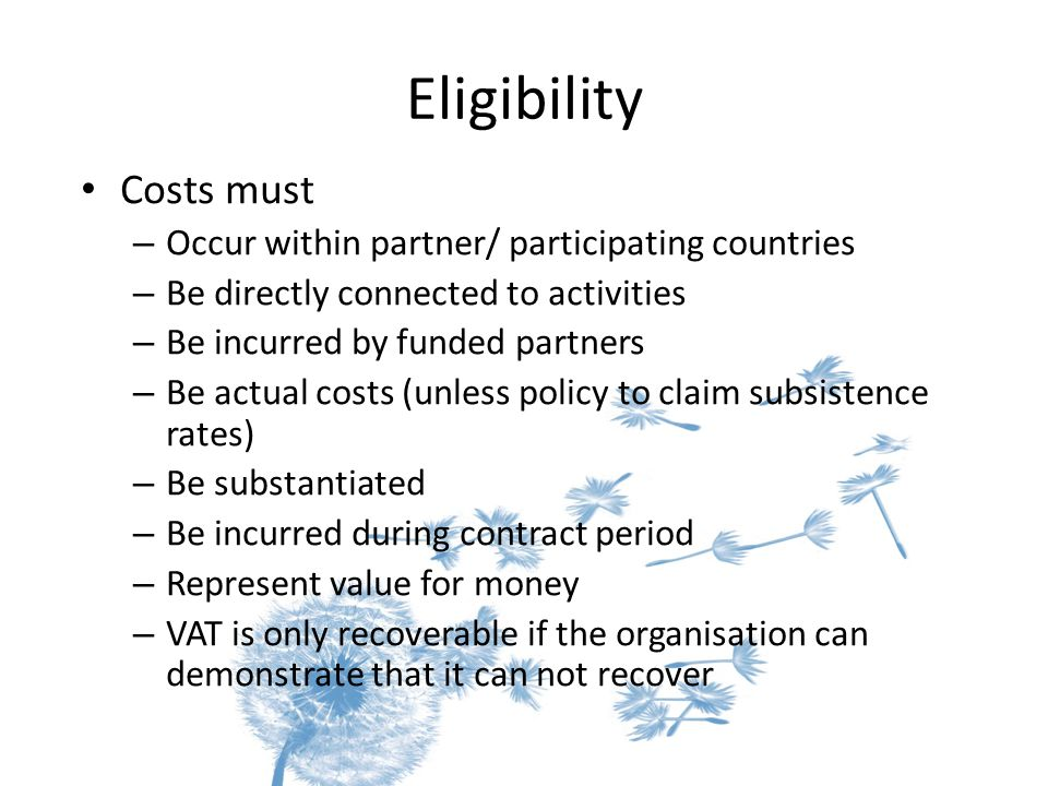 Eligibility Costs must – Occur within partner/ participating countries – Be directly connected to activities – Be incurred by funded partners – Be actual costs (unless policy to claim subsistence rates) – Be substantiated – Be incurred during contract period – Represent value for money – VAT is only recoverable if the organisation can demonstrate that it can not recover