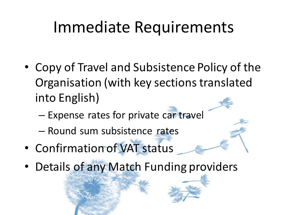 Immediate Requirements Copy of Travel and Subsistence Policy of the Organisation (with key sections translated into English) – Expense rates for private car travel – Round sum subsistence rates Confirmation of VAT status Details of any Match Funding providers
