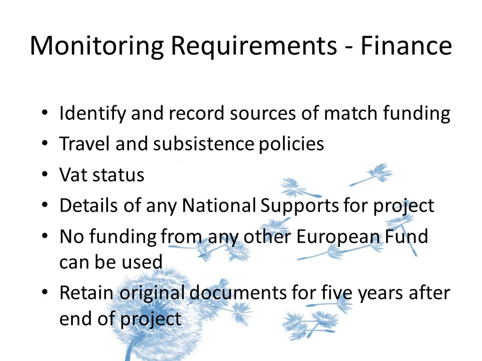 Monitoring Requirements - Finance Identify and record sources of match funding Travel and subsistence policies Vat status Details of any National Supports for project No funding from any other European Fund can be used Retain original documents for five years after end of project