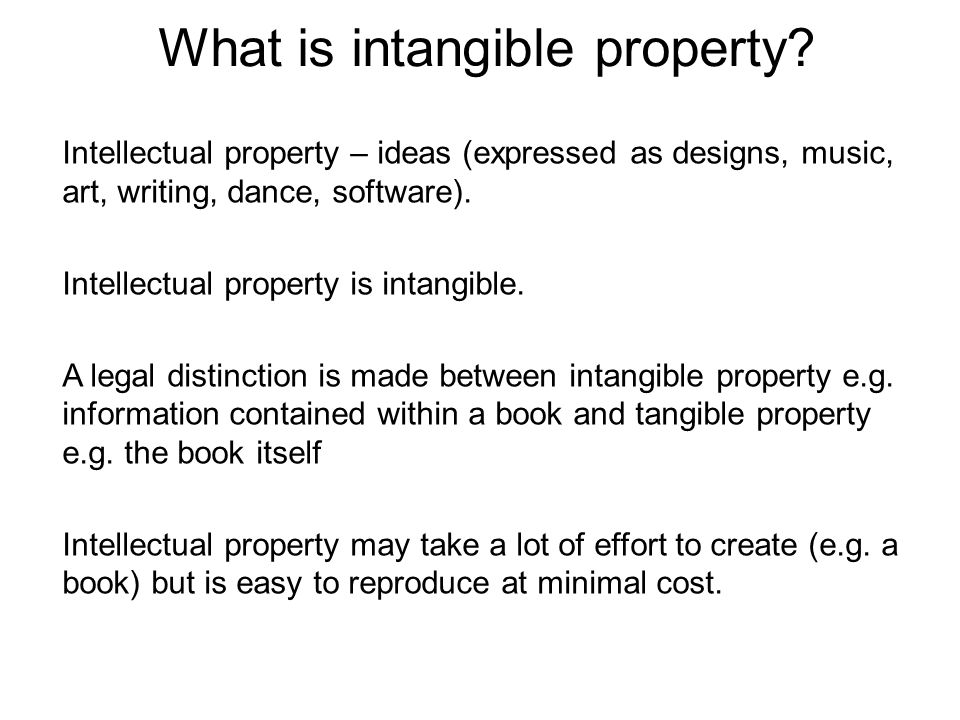 Intellectual property – ideas (expressed as designs, music, art, writing, dance, software). Intellectual property is intangible. A legal distinction i