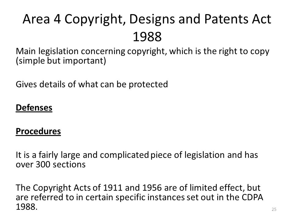 25 Area 4 Copyright, Designs and Patents Act 1988 Main legislation concerning copyright, which is the right to copy (simple but important) Gives detai