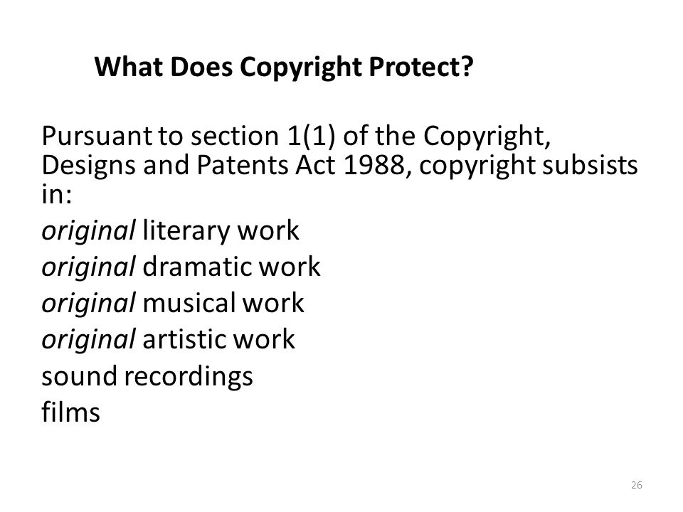 26 What Does Copyright Protect? Pursuant to section 1(1) of the Copyright, Designs and Patents Act 1988, copyright subsists in: original literary work