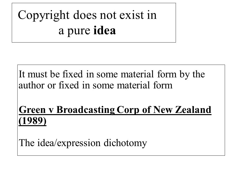 Copyright does not exist in a pure idea It must be fixed in some material form by the author or fixed in some material form Green v Broadcasting Corp of New Zealand (1989) The idea/expression dichotomy