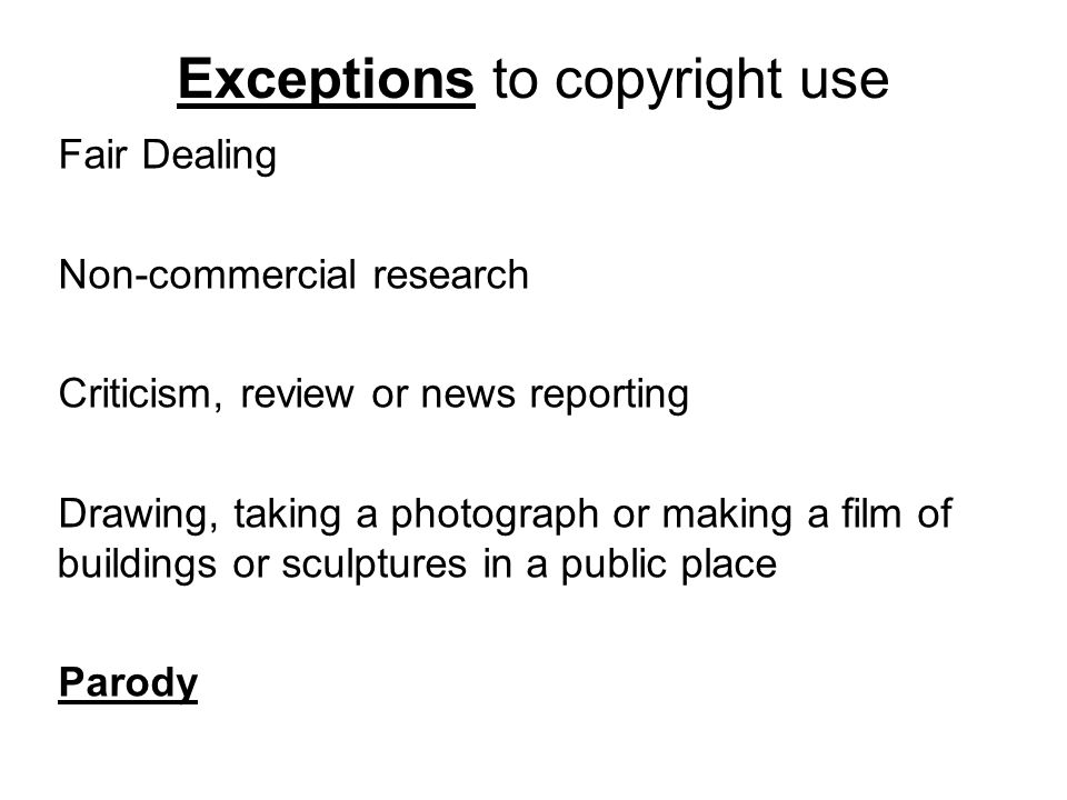 Exceptions to copyright use Fair Dealing Non-commercial research Criticism, review or news reporting Drawing, taking a photograph or making a film of buildings or sculptures in a public place Parody
