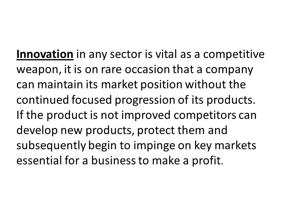 Innovation in any sector is vital as a competitive weapon, it is on rare occasion that a company can maintain its market position without the continue