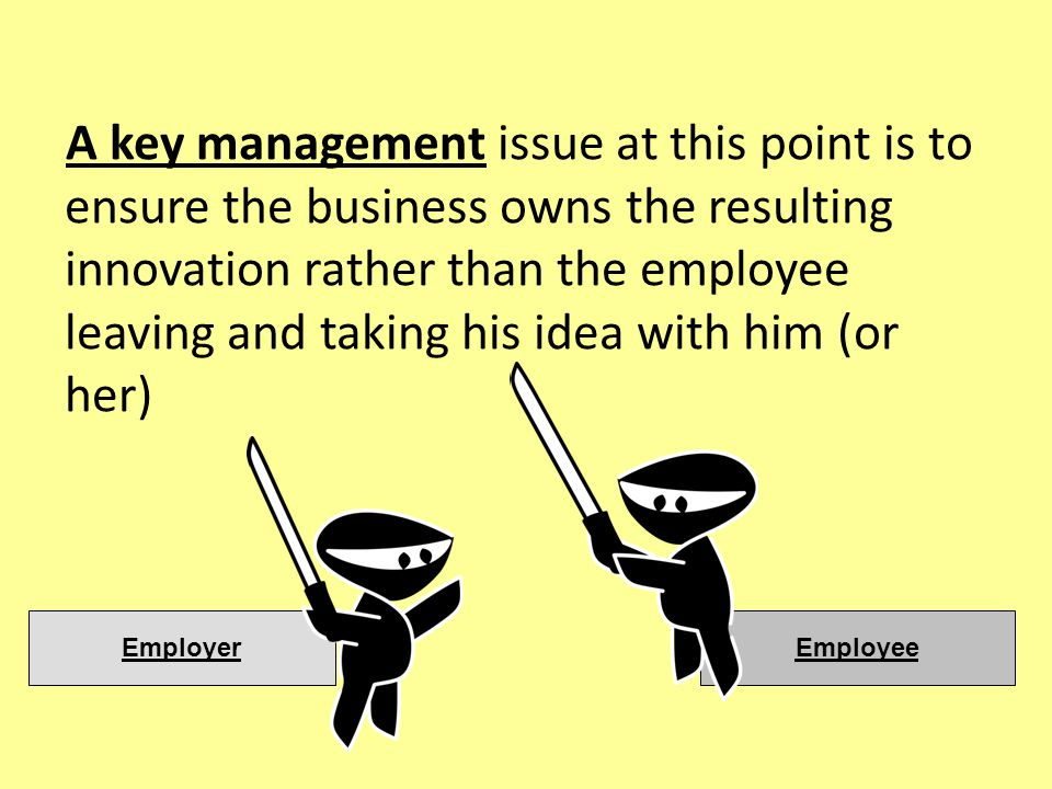 A key management issue at this point is to ensure the business owns the resulting innovation rather than the employee leaving and taking his idea with him (or her) EmployeeEmployer