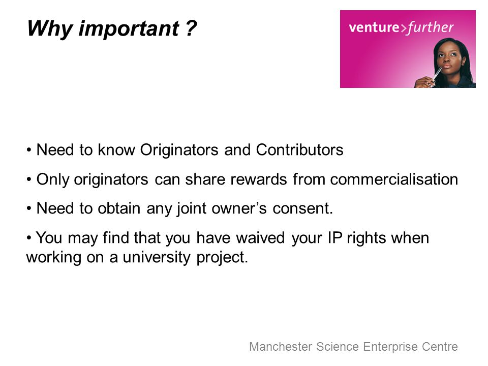 Manchester Science Enterprise Centre Why important ? Need to know Originators and Contributors Only originators can share rewards from commercialisati