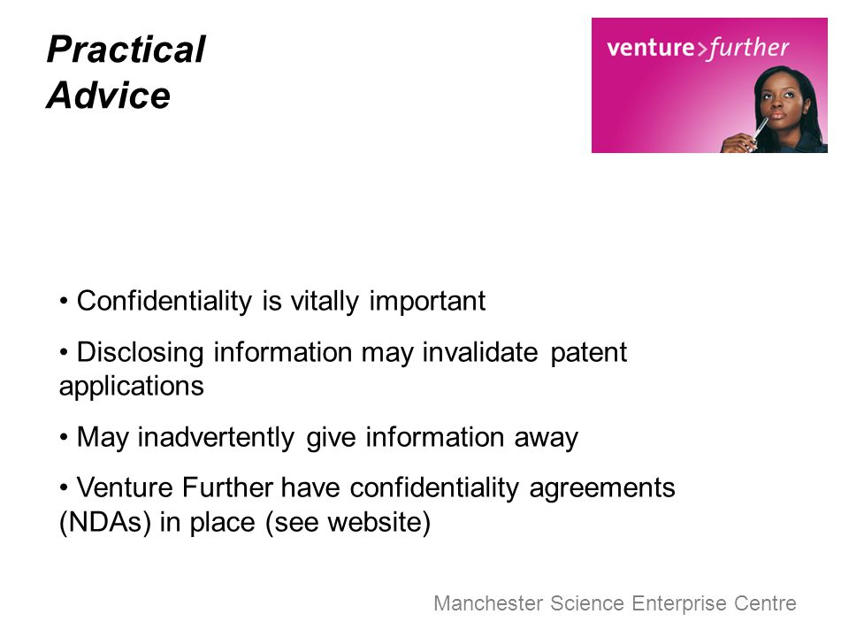 Manchester Science Enterprise Centre Practical Advice Confidentiality is vitally important Disclosing information may invalidate patent applications M