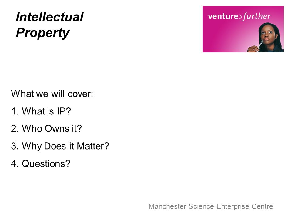 Intellectual Property What we will cover: 1.What is IP? 2.Who Owns it? 3.Why Does it Matter? 4.Questions?