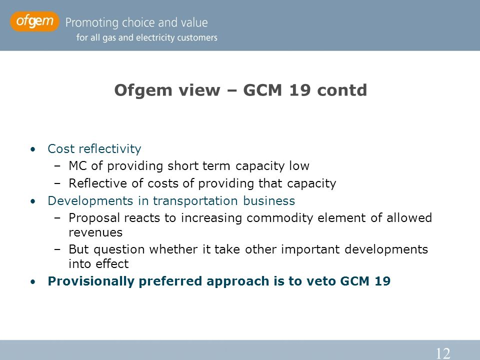 12 Ofgem view – GCM 19 contd Cost reflectivity –MC of providing short term capacity low –Reflective of costs of providing that capacity Developments in transportation business –Proposal reacts to increasing commodity element of allowed revenues –But question whether it take other important developments into effect Provisionally preferred approach is to veto GCM 19