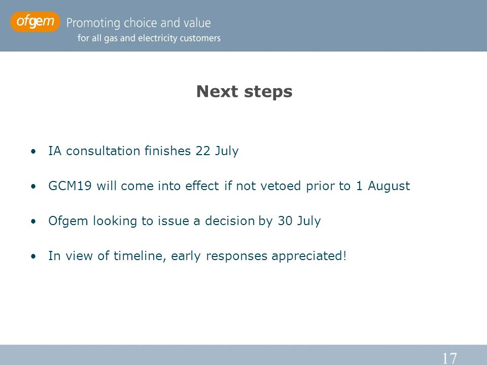17 Next steps IA consultation finishes 22 July GCM19 will come into effect if not vetoed prior to 1 August Ofgem looking to issue a decision by 30 July In view of timeline, early responses appreciated!