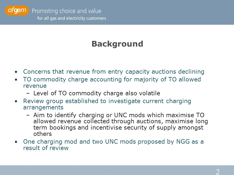 2 Background Concerns that revenue from entry capacity auctions declining TO commodity charge accounting for majority of TO allowed revenue –Level of TO commodity charge also volatile Review group established to investigate current charging arrangements –Aim to identify charging or UNC mods which maximise TO allowed revenue collected through auctions, maximise long term bookings and incentivise security of supply amongst others One charging mod and two UNC mods proposed by NGG as a result of review