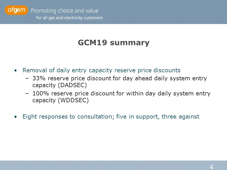 4 GCM19 summary Removal of daily entry capacity reserve price discounts –33% reserve price discount for day ahead daily system entry capacity (DADSEC) –100% reserve price discount for within day daily system entry capacity (WDDSEC) Eight responses to consultation; five in support, three against