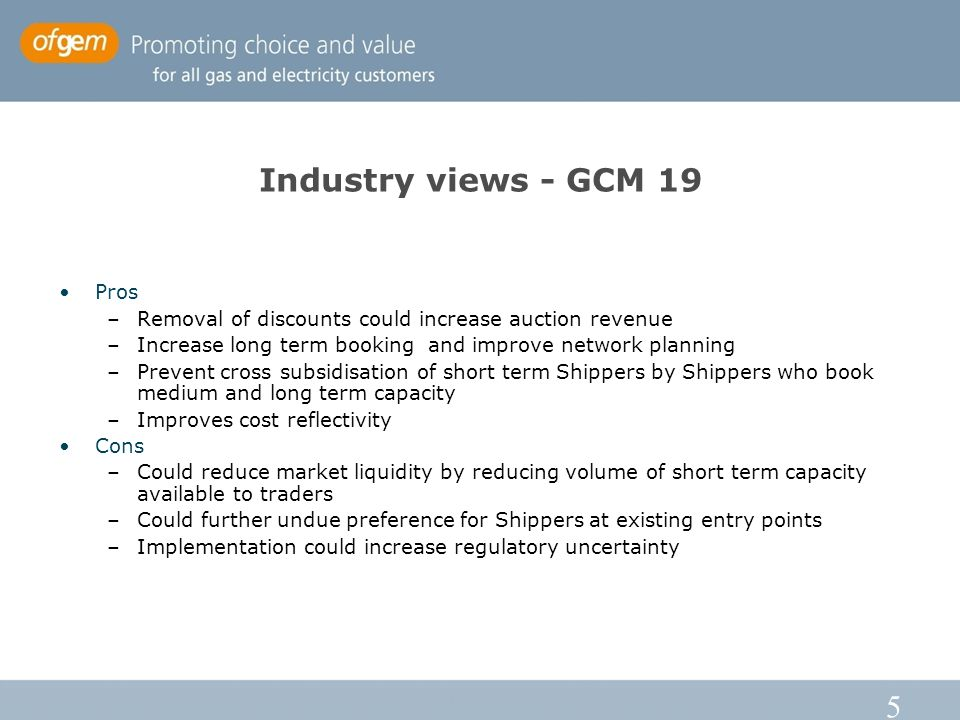 5 Industry views - GCM 19 Pros –Removal of discounts could increase auction revenue –Increase long term booking and improve network planning –Prevent cross subsidisation of short term Shippers by Shippers who book medium and long term capacity –Improves cost reflectivity Cons –Could reduce market liquidity by reducing volume of short term capacity available to traders –Could further undue preference for Shippers at existing entry points –Implementation could increase regulatory uncertainty
