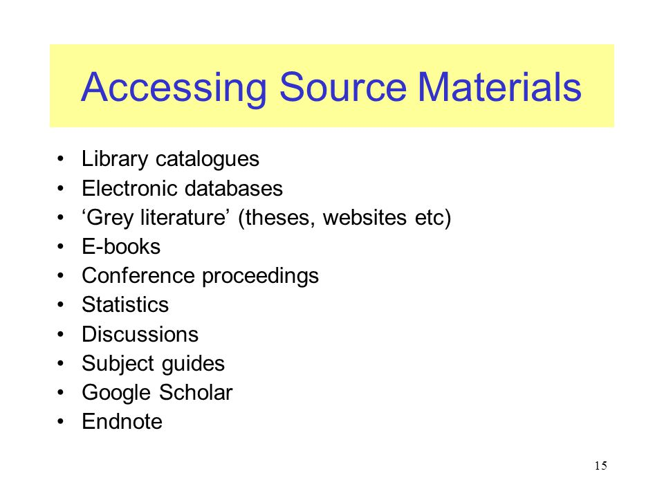 15 Accessing Source Materials Library catalogues Electronic databases 'Grey literature' (theses, websites etc) E-books Conference proceedings Statistics Discussions Subject guides Google Scholar Endnote