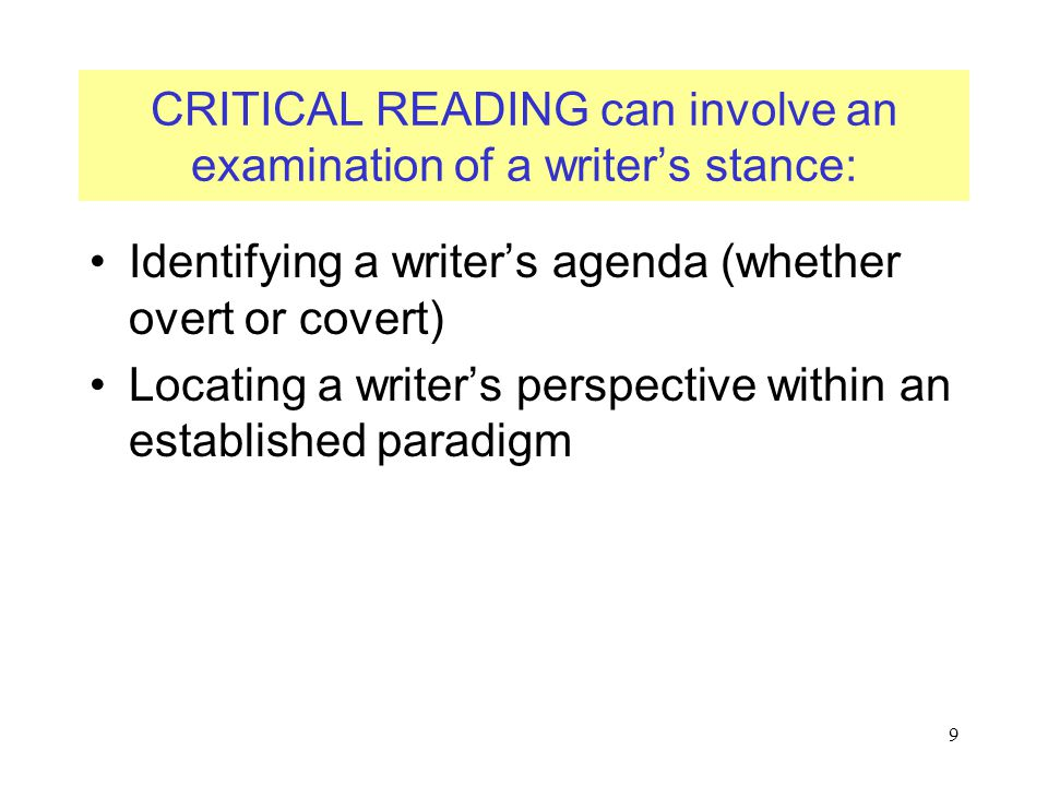 9 CRITICAL READING can involve an examination of a writer's stance: Identifying a writer's agenda (whether overt or covert) Locating a writer's perspective within an established paradigm
