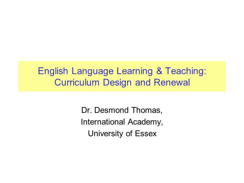 English Language Learning & Teaching: Curriculum Design and Renewal Dr. Desmond Thomas, International Academy, University of Essex