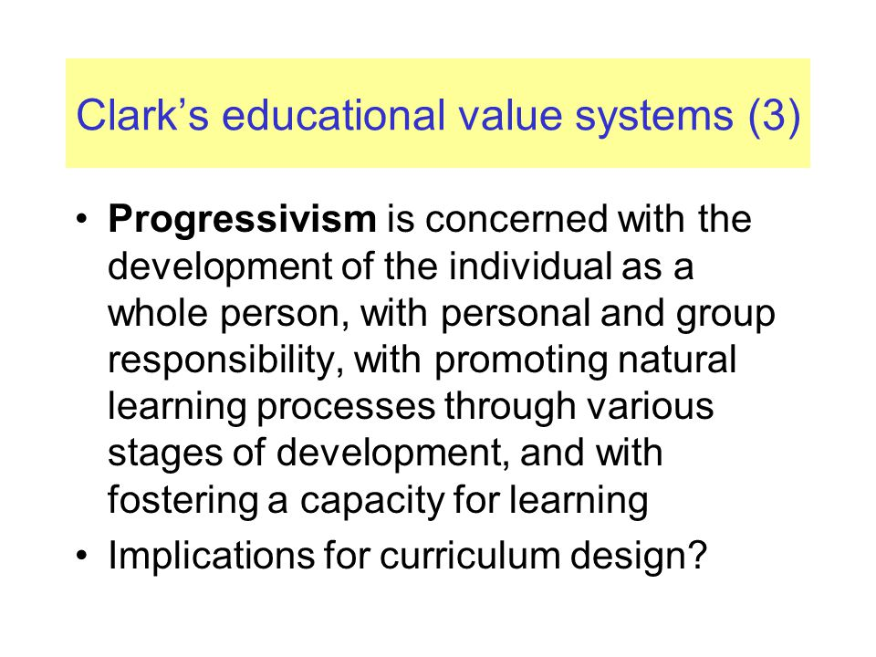 Clark's educational value systems (3) Progressivism is concerned with the development of the individual as a whole person, with personal and group res