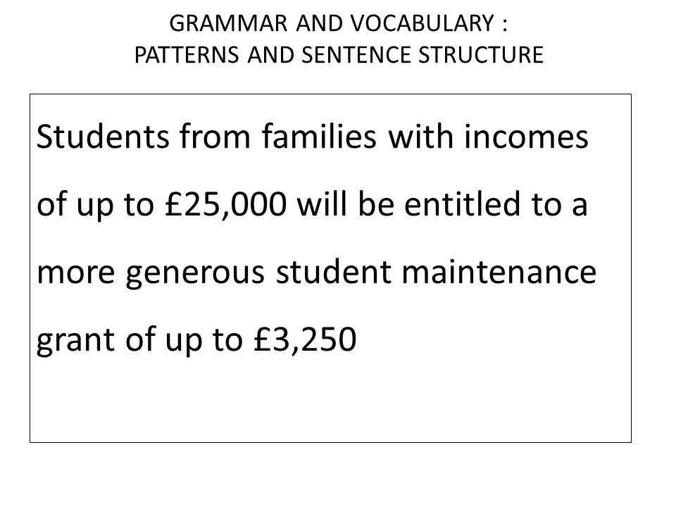 GRAMMAR AND VOCABULARY : PATTERNS AND SENTENCE STRUCTURE Students from families with incomes of up to £25,000 will be entitled to a more generous student maintenance grant of up to £3,250, which is non- repayable.