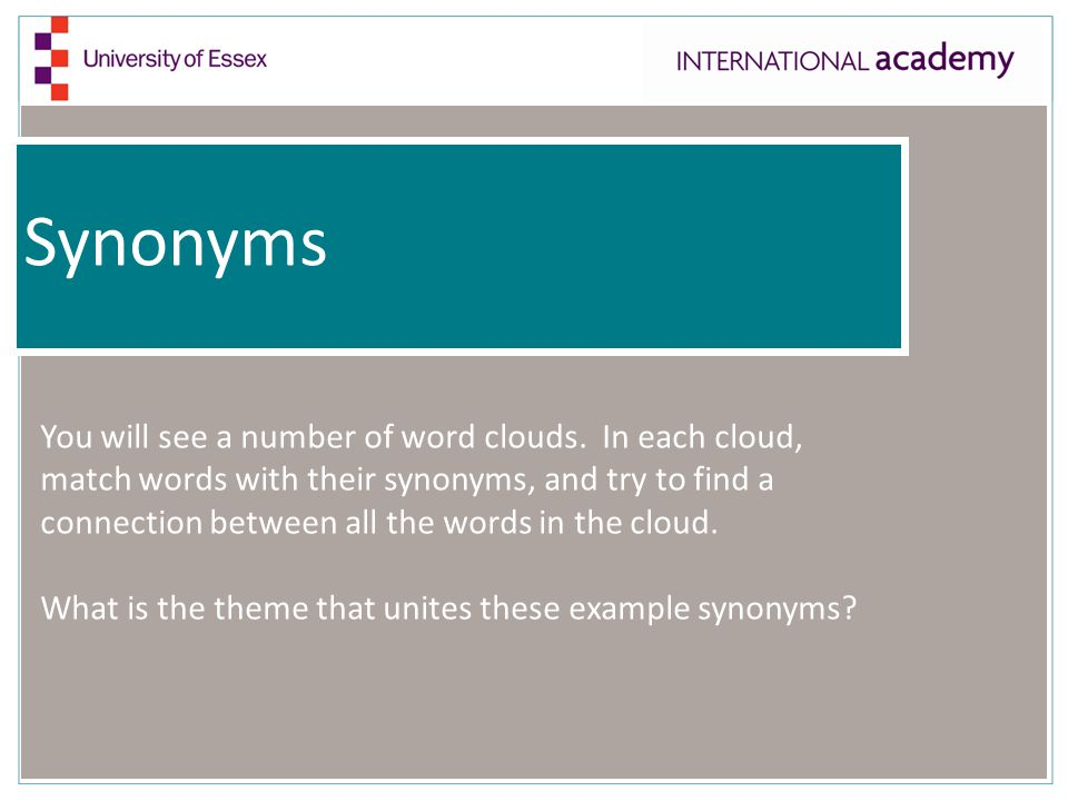 Synonyms You will see a number of word clouds. In each cloud, match words with their synonyms, and try to find a connection between all the words in t