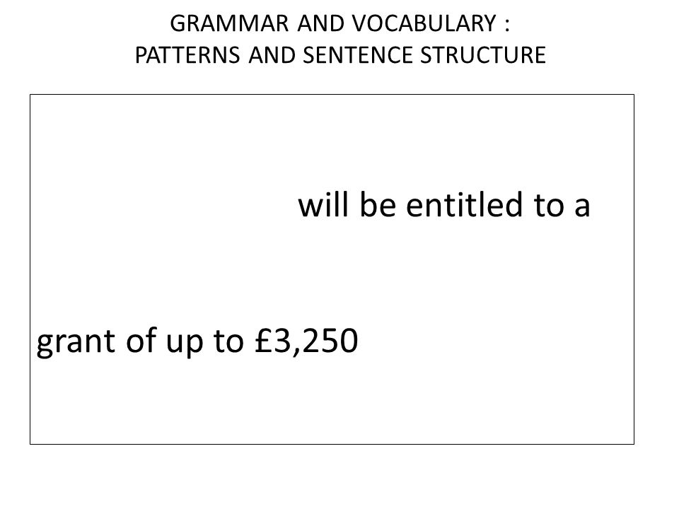 GRAMMAR AND VOCABULARY : PATTERNS AND SENTENCE STRUCTURE Students from families with incomes of up to £25,000 will be entitled to a more generous stud