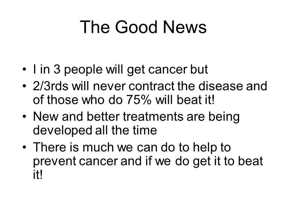 The Good News I in 3 people will get cancer but 2/3rds will never contract the disease and of those who do 75% will beat it! New and better treatments