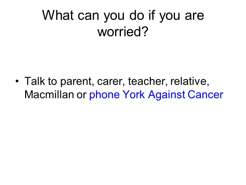 What can you do if you are worried? Talk to parent, carer, teacher, relative, Macmillan or phone York Against Cancer