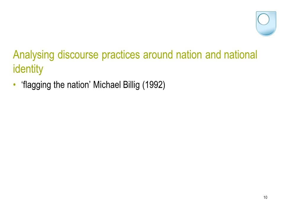 10 Analysing discourse practices around nation and national identity 'flagging the nation' Michael Billig (1992)