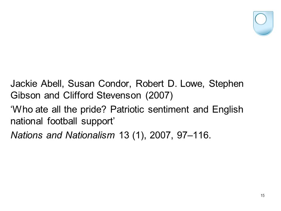 15 Jackie Abell, Susan Condor, Robert D. Lowe, Stephen Gibson and Clifford Stevenson (2007) 'Who ate all the pride? Patriotic sentiment and English na