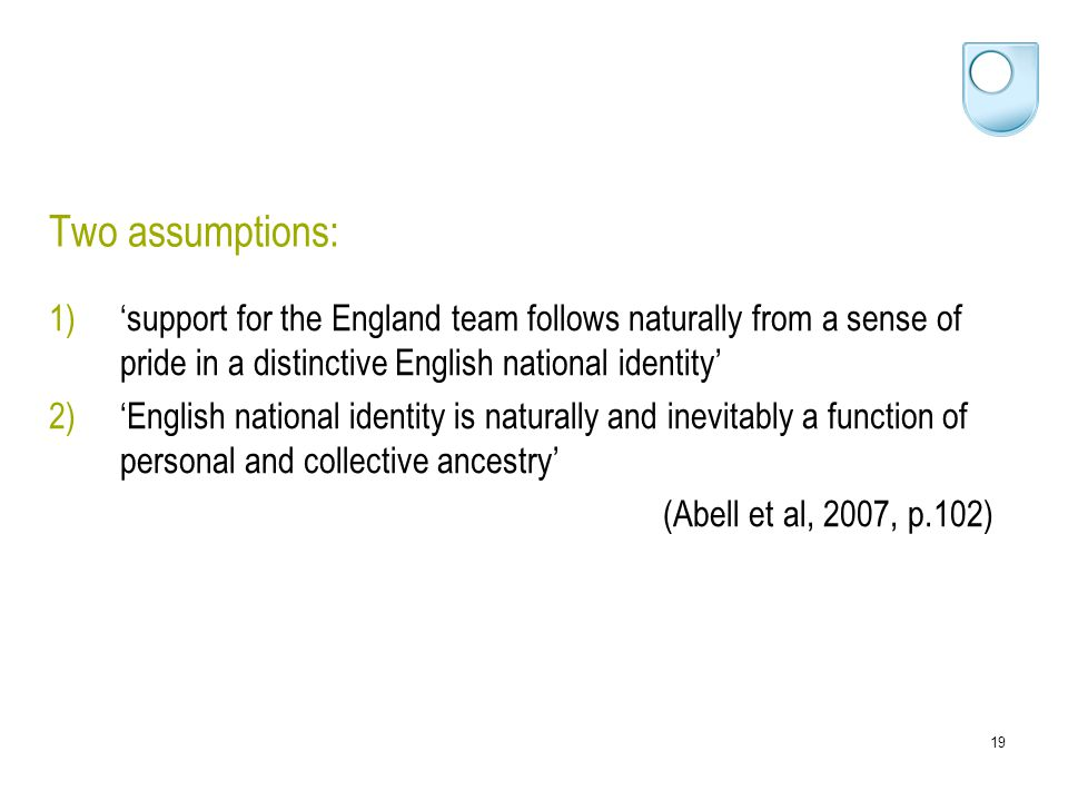 19 Two assumptions: 1)'support for the England team follows naturally from a sense of pride in a distinctive English national identity' 2)'English national identity is naturally and inevitably a function of personal and collective ancestry' (Abell et al, 2007, p.102)
