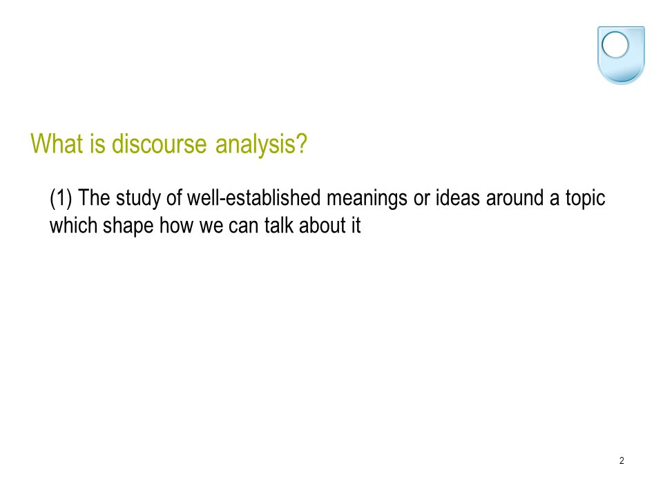 2 What is discourse analysis? (1) The study of well-established meanings or ideas around a topic which shape how we can talk about it