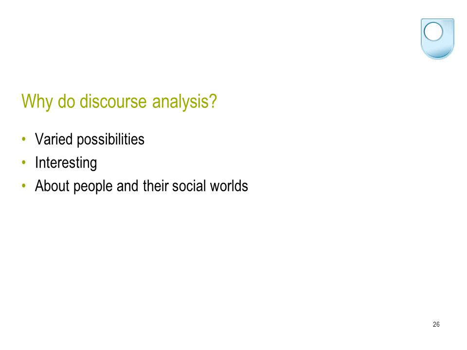 26 Why do discourse analysis? Varied possibilities Interesting About people and their social worlds