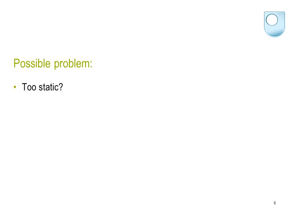 6 Possible problem: Too static?