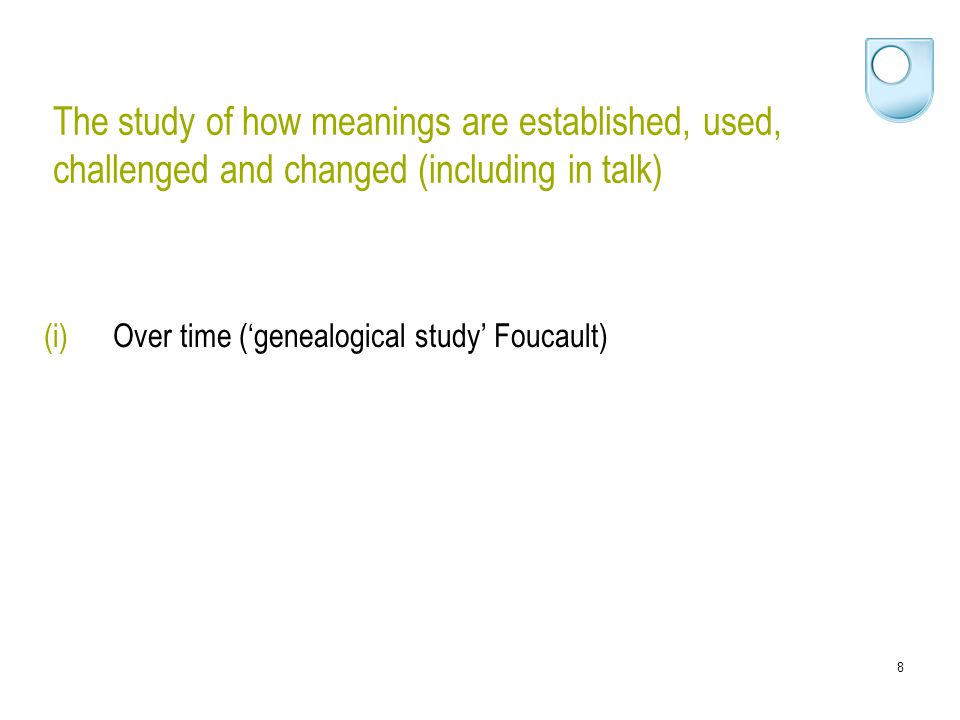 9 The study of how meanings are established, used, challenged and changed (including in talk) (i)Over time ('genealogical study' Foucault) (ii)In ordinary life (discourse practices)