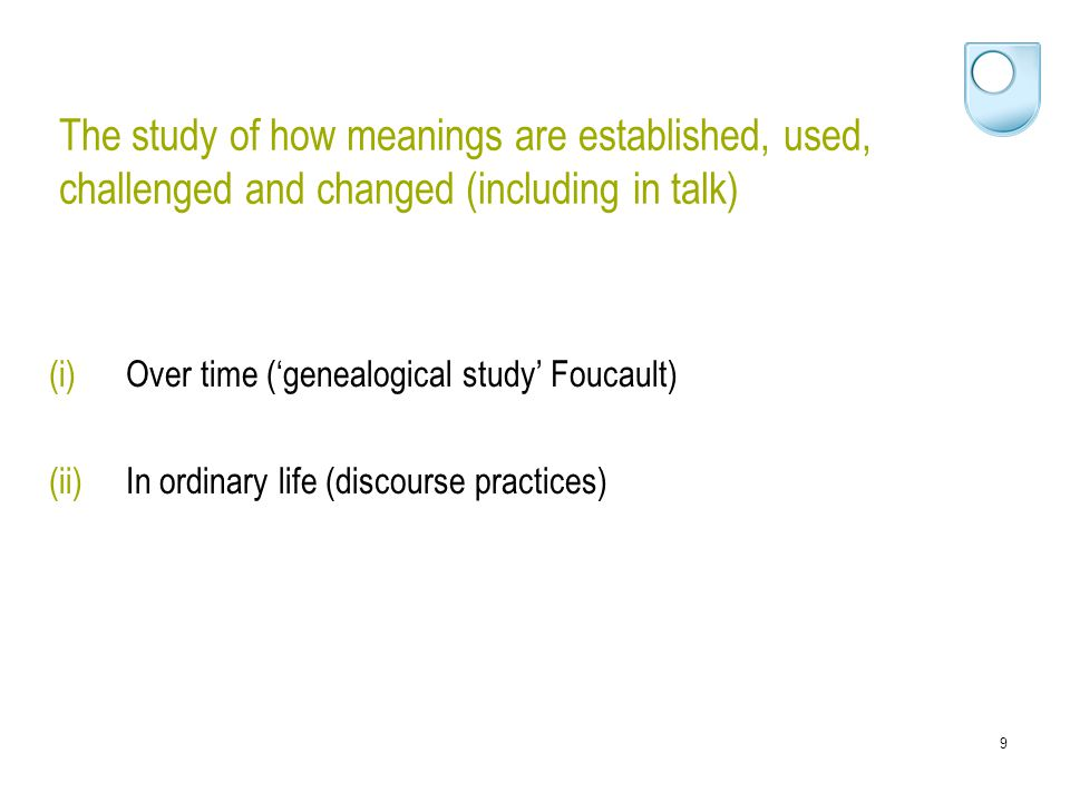 9 The study of how meanings are established, used, challenged and changed (including in talk) (i)Over time ('genealogical study' Foucault) (ii)In ordi
