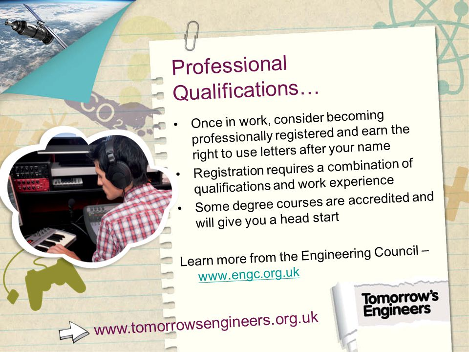 Professional Qualifications… Once in work, consider becoming professionally registered and earn the right to use letters after your name Registration requires a combination of qualifications and work experience Some degree courses are accredited and will give you a head start Learn more from the Engineering Council – www.engc.org.uk www.engc.org.uk www.tomorrowsengineers.org.uk
