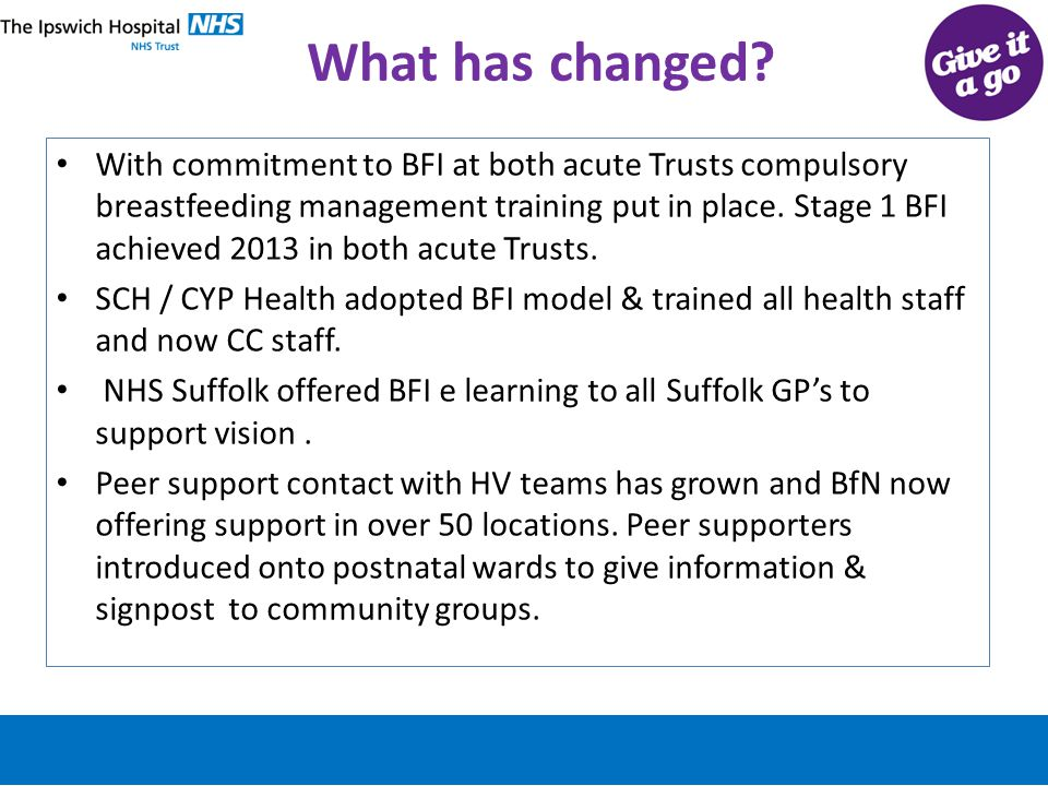 What has changed? With commitment to BFI at both acute Trusts compulsory breastfeeding management training put in place. Stage 1 BFI achieved 2013 in