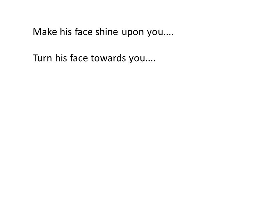 Make his face shine upon you.... Turn his face towards you....
