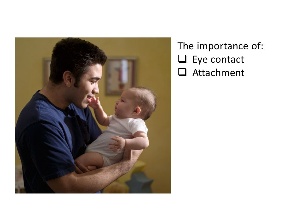 The importance of:  Eye contact  Attachment