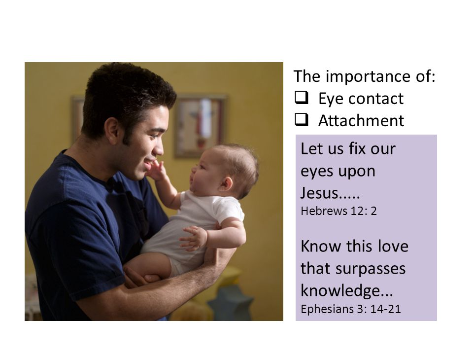 The importance of:  Eye contact  Attachment Let us fix our eyes upon Jesus..... Hebrews 12: 2 Know this love that surpasses knowledge... Ephesians 3