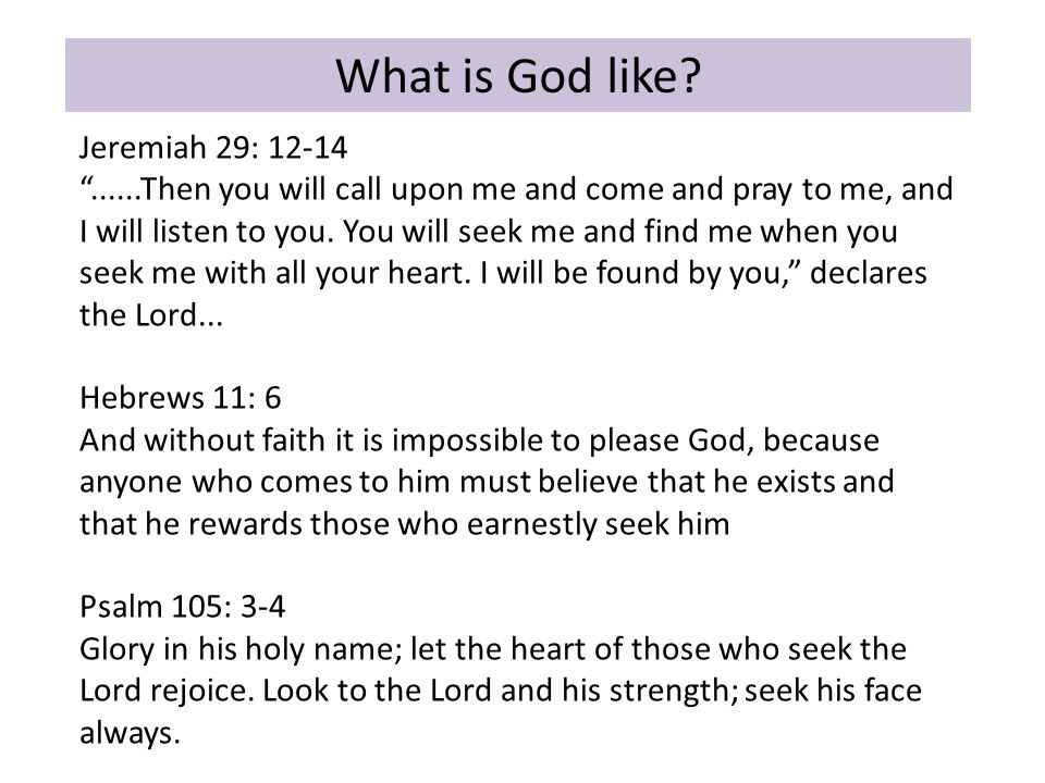 "What is God like? Jeremiah 29: 12-14 ""......Then you will call upon me and come and pray to me, and I will listen to you. You will seek me and find me"