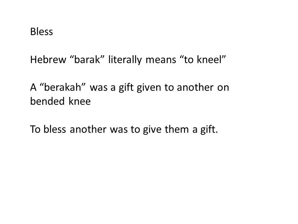 "Bless Hebrew ""barak"" literally means ""to kneel"" A ""berakah"" was a gift given to another on bended knee To bless another was to give them a gift."
