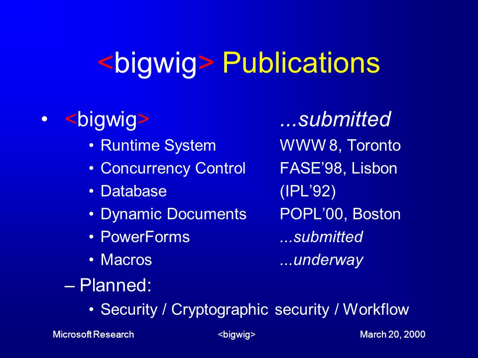 Microsoft Research March 20, 2000 Publications...submitted Runtime SystemWWW 8, Toronto Concurrency ControlFASE'98, Lisbon Database(IPL'92) Dynamic DocumentsPOPL'00, Boston PowerForms...submitted Macros...underway –Planned: Security / Cryptographic security / Workflow