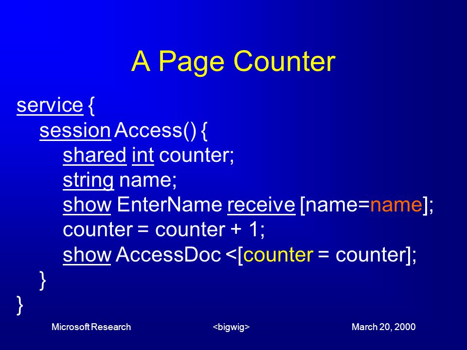 Microsoft Research March 20, 2000 A Page Counter service { session Access() { shared int counter; string name; show EnterName receive [name=name]; counter = counter + 1; show AccessDoc <[counter = counter]; }